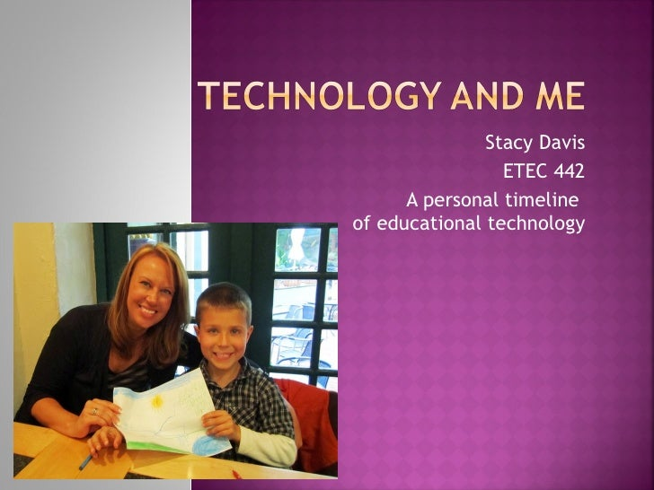 Stacy Davis ETEC 442 A personal timeline  of educational technology