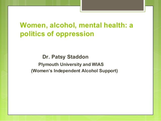Women, alcohol, mental health: a politics of oppression Dr. Patsy Staddon Plymouth University and WIAS (Women's Independen...