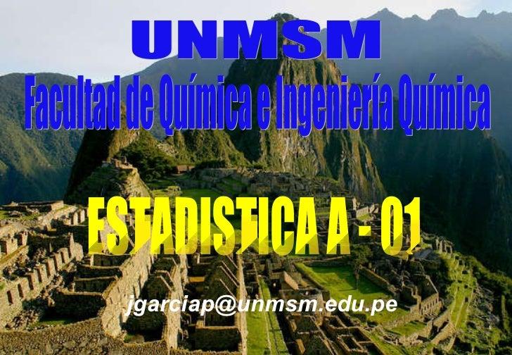 Facultad de Química e Ingeniería Química UNMSM ESTADISTICA A - 01 [email_address] [email_address]