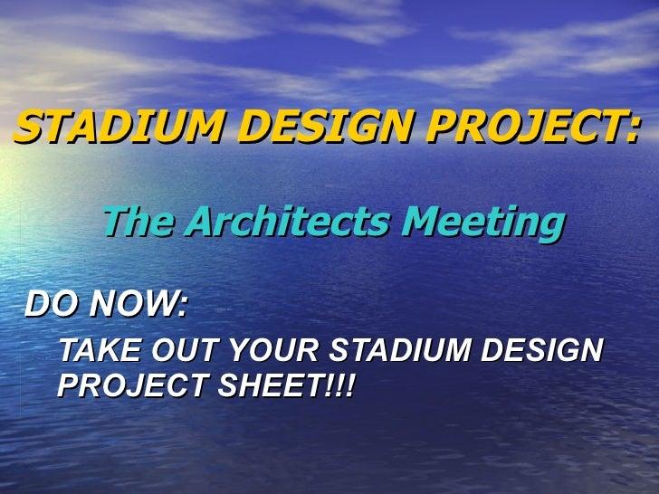 STADIUM DESIGN PROJECT:   The Architects Meeting <ul><li>DO NOW: </li></ul><ul><ul><li>TAKE OUT YOUR STADIUM DESIGN PROJEC...