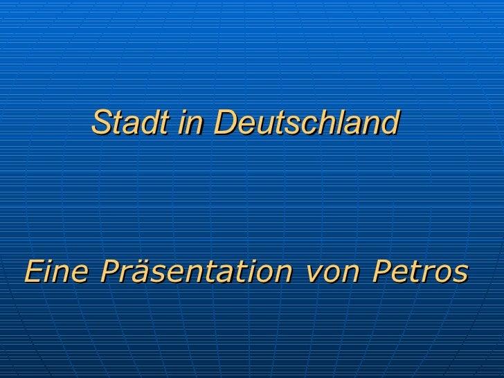 Stadt   in Deutschland Eine Präsentation von Petros