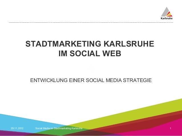 STADTMARKETING KARLSRUHE                   IM SOCIAL WEB             ENTWICKLUNG EINER SOCIAL MEDIA STRATEGIE29.11.2012   ...