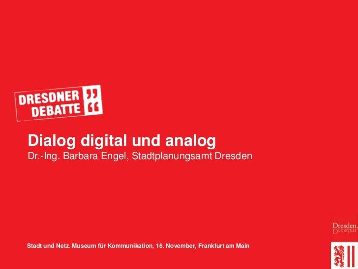 Dialog digital und analogDr.-Ing. Barbara Engel, Stadtplanungsamt DresdenStadt und Netz. Museum für Kommunikation, 16. Nov...