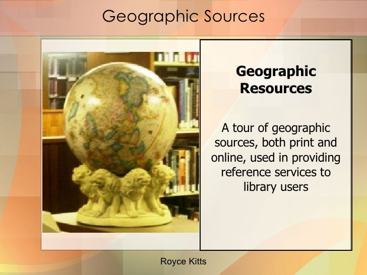 Geographic Sources <ul><li>Geographic Resources </li></ul><ul><li>A tour of geographic sources, both print and online, use...