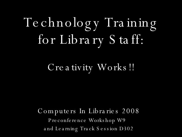 Technology Training for Library Staff: Computers In Libraries 2008 Preconference Workshop W9  and Learning Track Session D...
