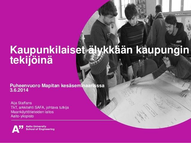 Kaupunkilaiset älykkään kaupungin tekijöinä Puheenvuoro Mapitan kesäseminaarisssa 3.6.2014 Aija Staffans TkT, arkkitehti S...