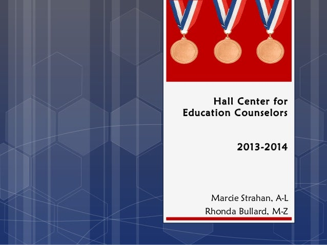 Hall Center for Education Counselors 2013-2014 Marcie Strahan, A-L Rhonda Bullard, M-Z