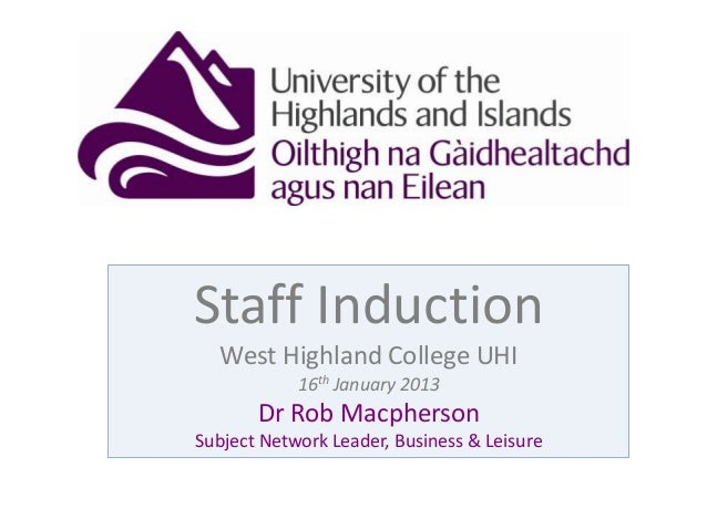 Staff InductionWest Highland College UHI16th January 2013Dr Rob MacphersonSubject Network Leader, Business & Leisure