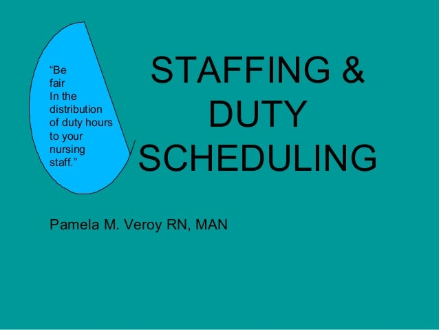 """STAFFING & DUTY SCHEDULING Pamela M. Veroy RN, MAN """"Be fair In the distribution of duty hours to your nursing staff."""""""