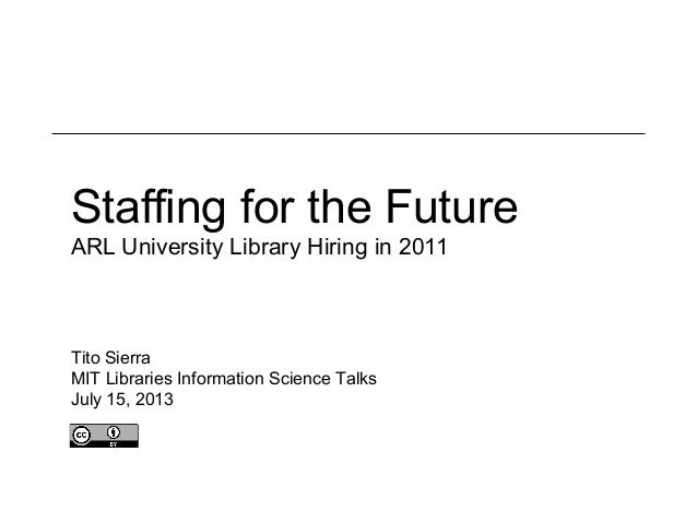 Staffing for the Future ARL University Library Hiring in 2011 Tito Sierra MIT Libraries Information Science Talks July 15,...