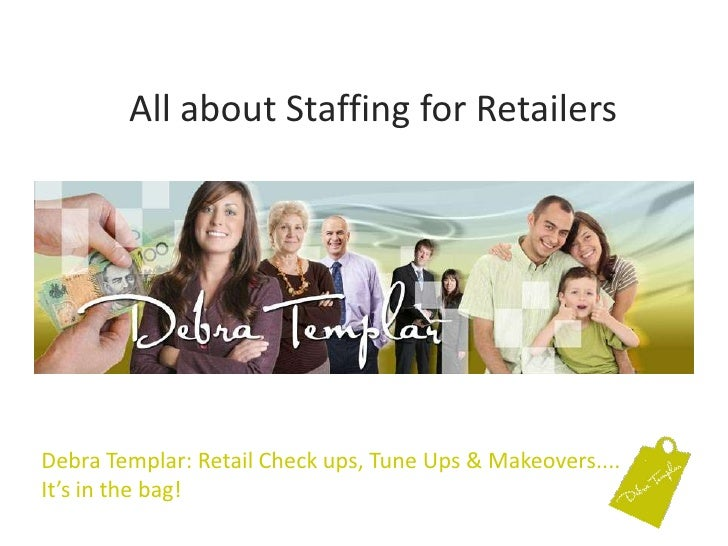 All about Staffing for Retailers<br />Debra Templar: Retail Check ups, Tune Ups & Makeovers....It's in the bag! <br />