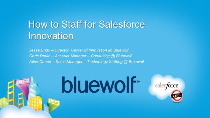 How to Staff for SalesforceInnovationJesse Endo – Director, Center of Innovation @ BluewolfChris Drake – Account Manager –...