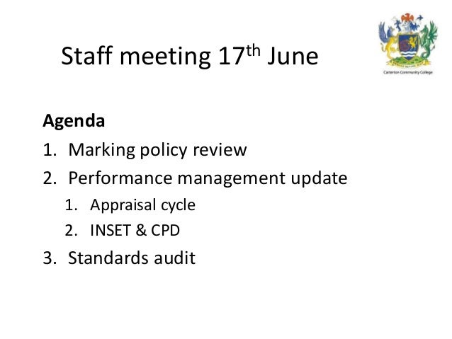 Staff meeting 17th JuneAgenda1. Marking policy review2. Performance management update1. Appraisal cycle2. INSET & CPD3. St...