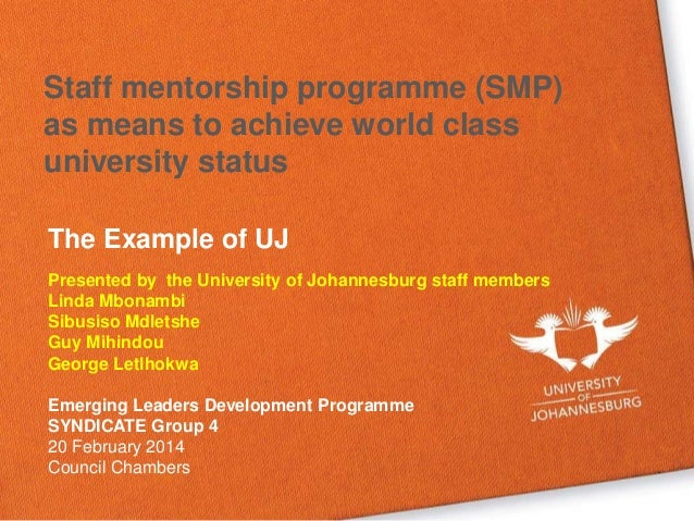 Staff mentorship programme (SMP) as means to achieve world class university status The Example of UJ Presented by the Univ...