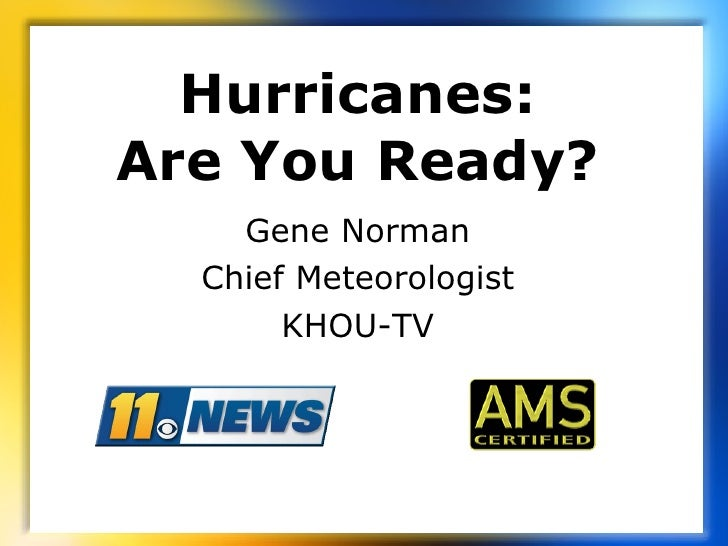 Hurricanes: Are You Ready? Gene Norman Chief Meteorologist KHOU-TV