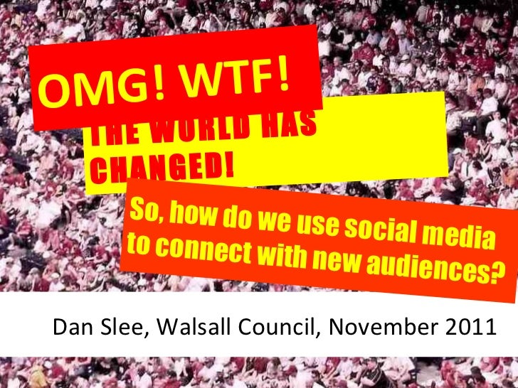 THE WORLD HAS CHANGED! OMG! WTF! Dan Slee, Walsall Council, November 2011 So,   how do we use social media to connect with...