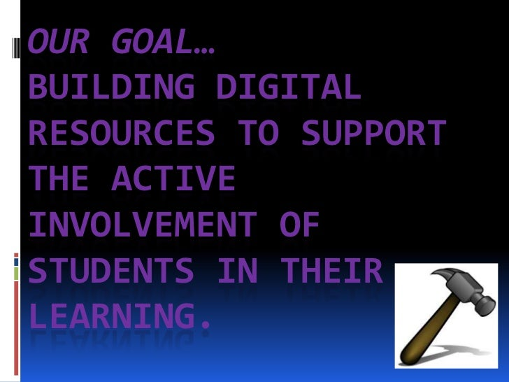 Our Goal…Building Digital Resources to Support the Active Involvement of Students in their Learning. <br />