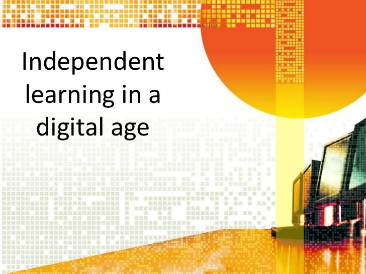 Independentlearning in a  digital age