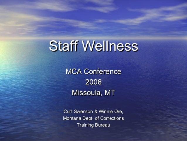 Staff WellnessStaff Wellness MCA ConferenceMCA Conference 20062006 Missoula, MTMissoula, MT Curt Swenson & Winnie Ore,Curt...