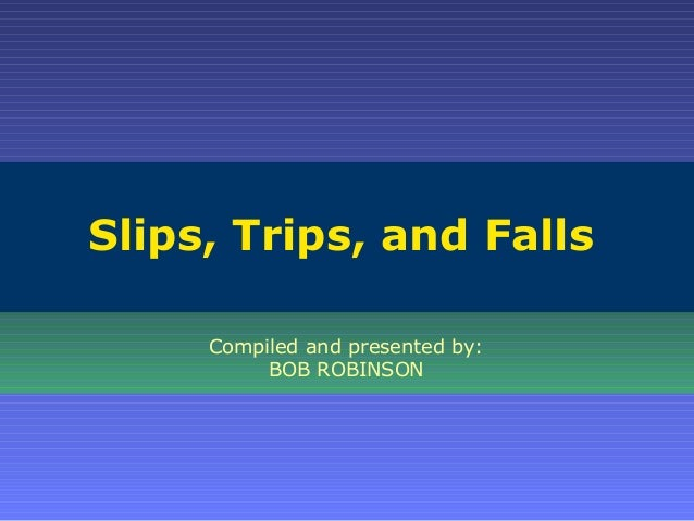 Slips, Trips, and Falls Compiled and presented by: BOB ROBINSON