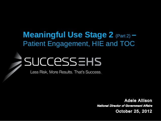 Meaningful Use Stage 2 (Part 2) – Patient Engagement, HIE and TOC  Adele Allison National Director of Government Affairs  ...