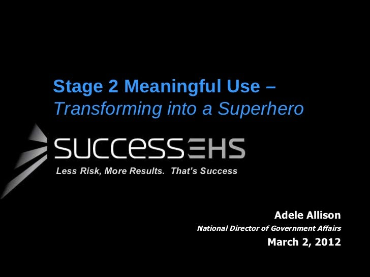 Stage 2 Meaningful Use  –  Transforming into a Superhero Adele Allison National Director of Government Affairs March 2, 20...