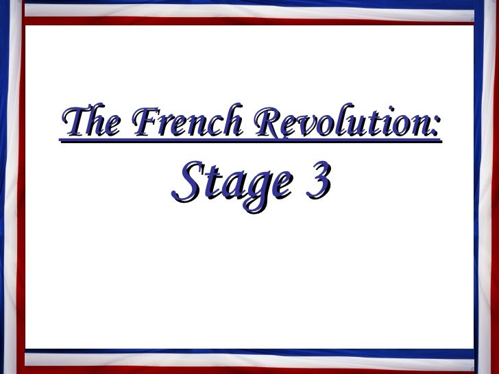 the three stages of the french revolution The policy established under the direction of the committee of public safety during the french revolution to arrest dissidents and execute opponents in order to protect the republic from its enemies causes and course of the revolution, three stages 1) 1789-1792- moderate: revolution.