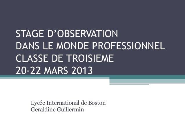 STAGE D'OBSERVATIONDANS LE MONDE PROFESSIONNELCLASSE DE TROISIEME20-22 MARS 2013  Lycée International de Boston  Geraldine...