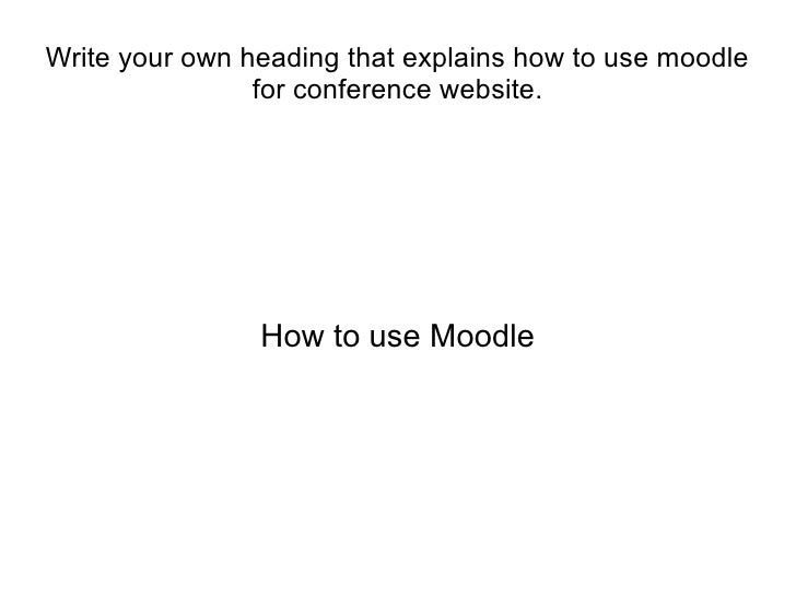 Write your own heading that explains how to use moodle                for conference website.                How to use Mo...