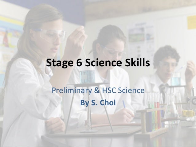 Stage	   6	   Science	   Skills	    Preliminary	   &	   HSC	   Science	    By	   S.	   Choi