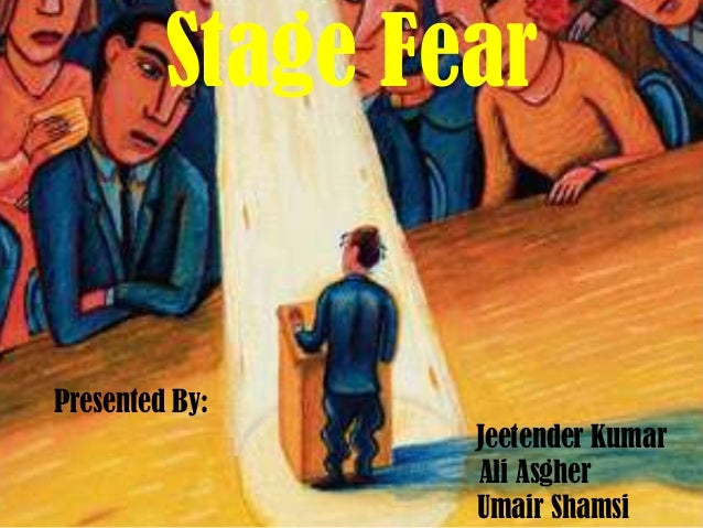 Stage Fear  Presented By: Jeetender Kumar Ali Asgher Umair Shamsi
