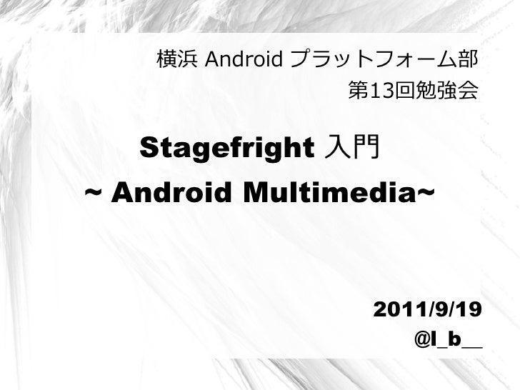 横浜 Android プラットフォーム部                  第13回勉強会   Stagefright 入門~ Android Multimedia~                  2011/9/19            ...