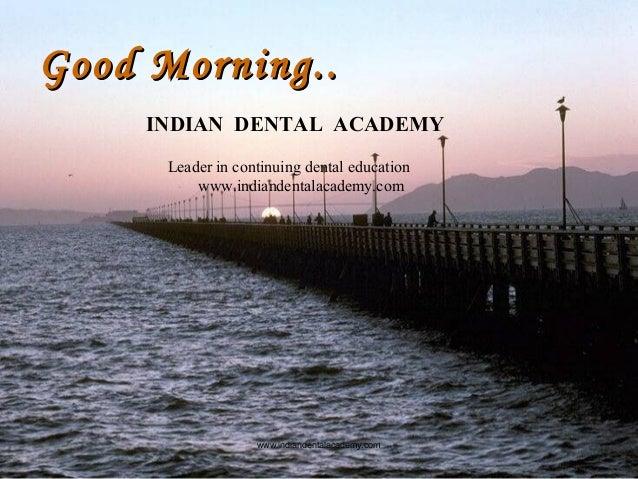 Good Morning..Good Morning.. www.indiandentalacademy.com INDIAN DENTAL ACADEMY Leader in continuing dental education www.i...