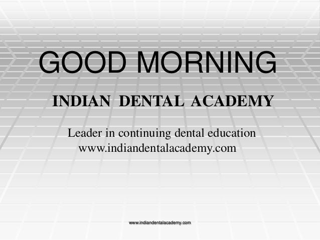 GOOD MORNING INDIAN DENTAL ACADEMY Leader in continuing dental education www.indiandentalacademy.com  www.indiandentalacad...