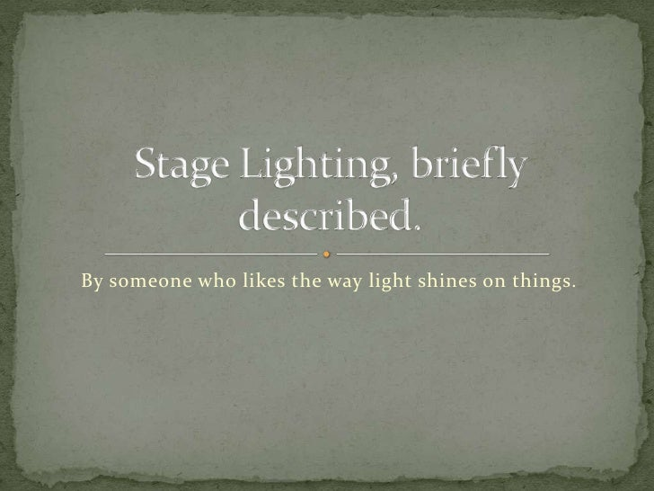 By someone who likes the way light shines on things.<br />Stage Lighting, briefly described.<br />
