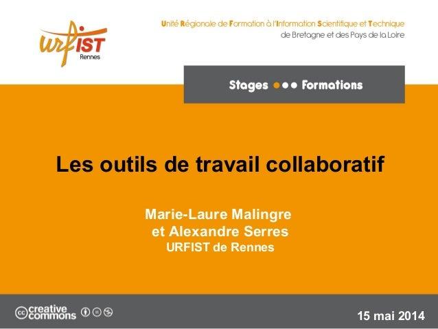 1 Marie-Laure Malingre et Alexandre Serres URFIST de Rennes 15 mai 2014 Les outils de travail collaboratif