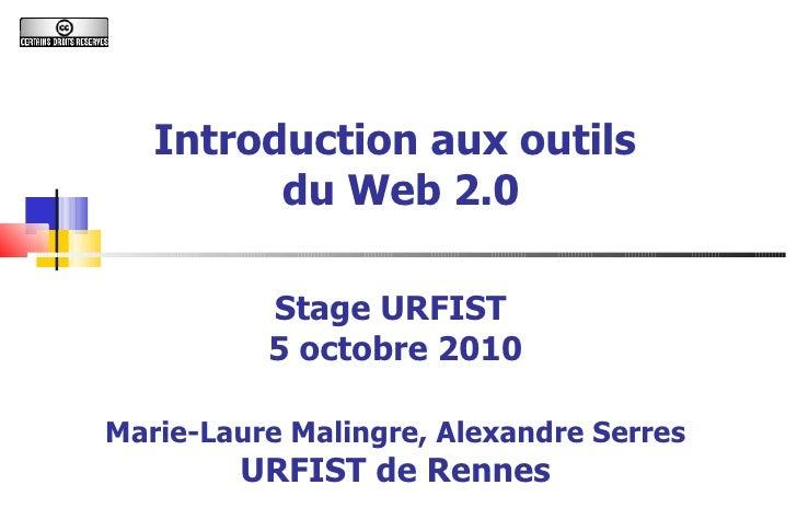 Introduction aux outils  du Web 2.0 Stage URFIST  5 octobre 2010 Marie-Laure Malingre, Alexandre Serres URFIST de Rennes