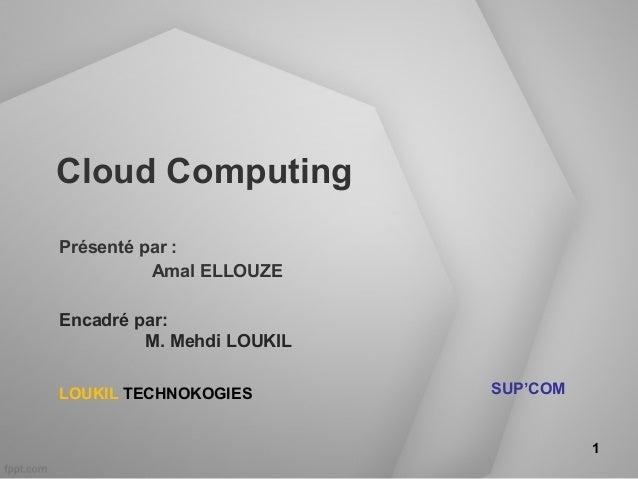 Cloud ComputingPrésenté par :          Amal ELLOUZEEncadré par:         M. Mehdi LOUKILLOUKIL TECHNOKOGIES        SUP'COM ...