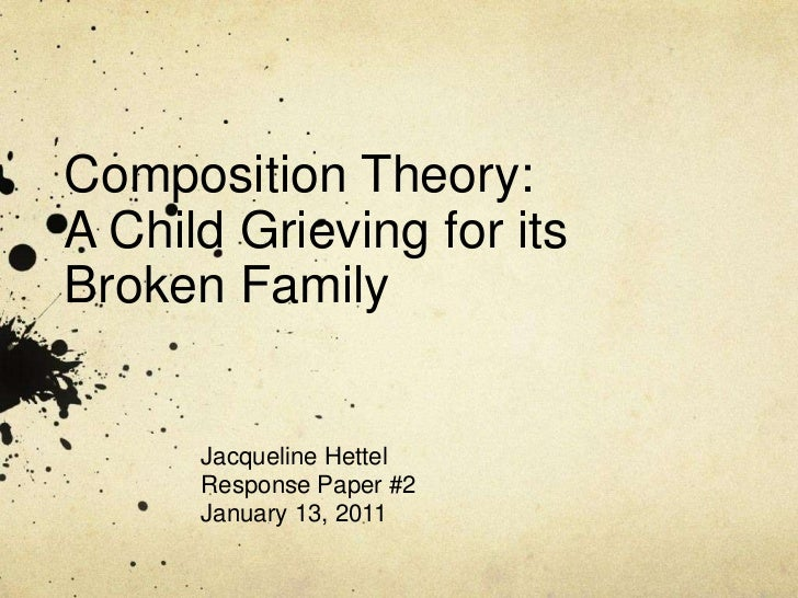 Composition Theory: A Child Grieving for its Broken Family<br />Jacqueline Hettel<br />Response Paper #2<br />January 13, ...