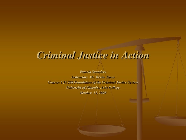 Criminal Justice in Action                      Pamela Saunders                Instructor: Mr. Kevin Rowe  Course: CJS 200...
