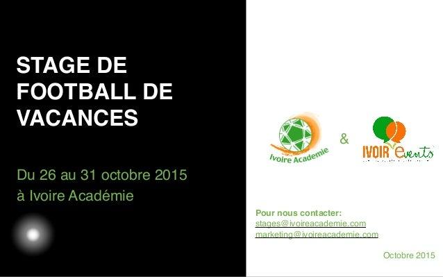 03/05/12 Du 26 au 31 octobre 2015 à Ivoire Académie STAGE DE FOOTBALL DE VACANCES Texte Pour nous contacter: stages@ivoire...