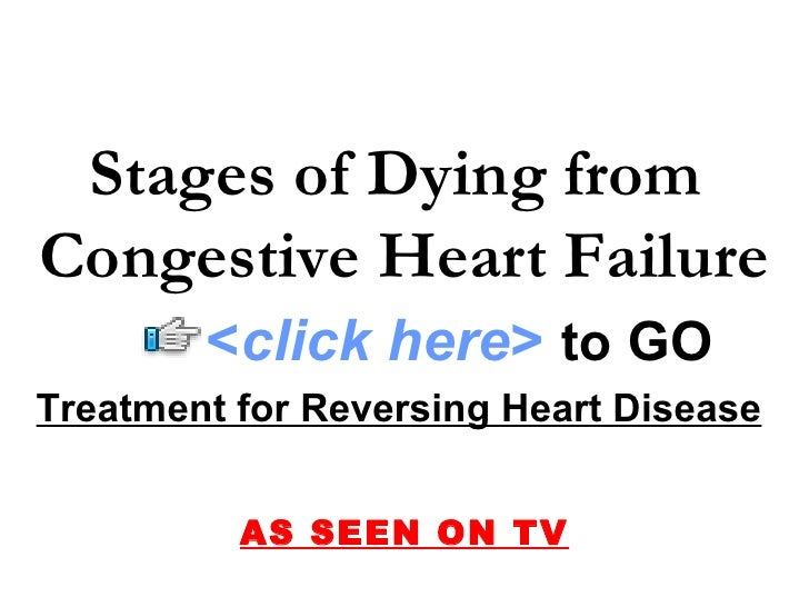 Treatment for Reversing Heart Disease   AS SEEN ON TV Stages of Dying from  Congestive Heart Failure < click here >   to  ...
