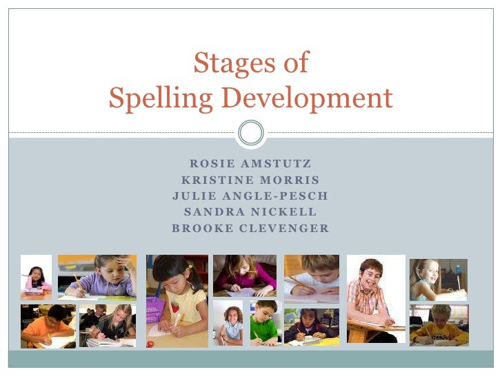 Stages ofSpelling Development      ROSIE AMSTUTZ     KRISTINE MORRIS    JULIE ANGLE-PESCH     SANDRA NICKELL    BROOKE CLE...