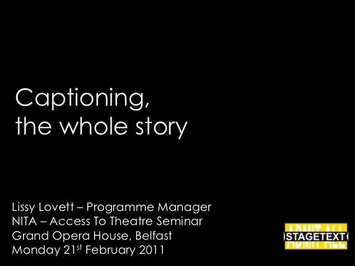 Captioning, the whole story<br />Lissy Lovett – Programme Manager<br />NITA – Access To Theatre Seminar<br />Grand Opera H...
