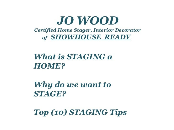 JO WOOD Certified Home Stager, Interior Decorator of  SHOWHOUSE  READY What is STAGING a HOME? Why do we want to STAGE? To...