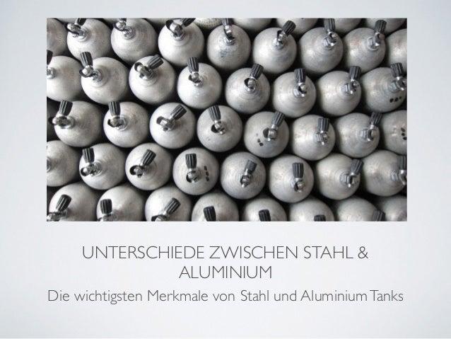 UNTERSCHIEDE ZWISCHEN STAHL &  ALUMINIUM  Die wichtigsten Merkmale von Stahl und Aluminium Tanks