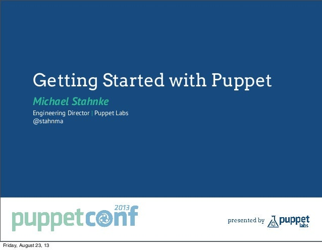 Getting Started with Puppet Michael Stahnke Engineering Director | Puppet Labs @stahnma Friday, August 23, 13
