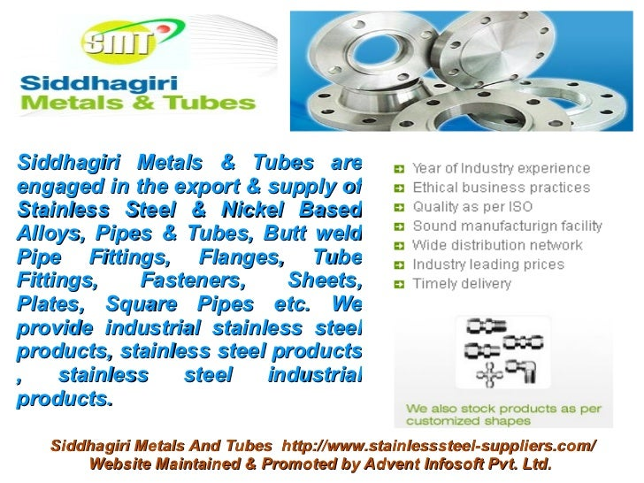 Siddhagiri Metals & Tubes areengaged in the export & supply ofStainless Steel & Nickel BasedAlloys, Pipes & Tubes, Butt we...