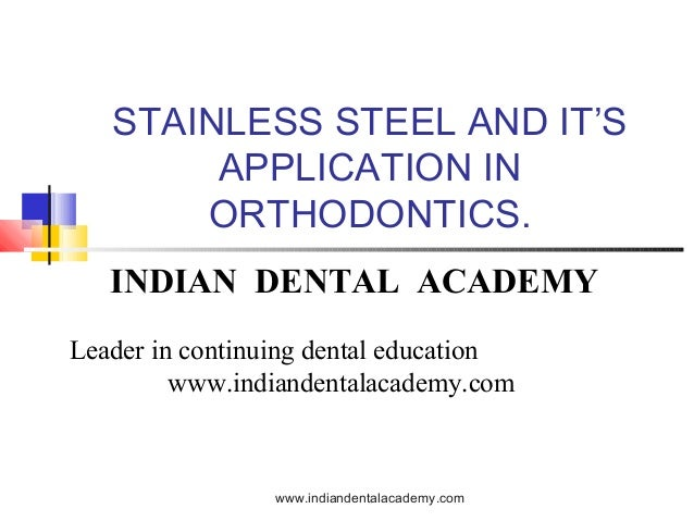 STAINLESS STEEL AND IT'S APPLICATION IN ORTHODONTICS. INDIAN DENTAL ACADEMY Leader in continuing dental education www.indi...