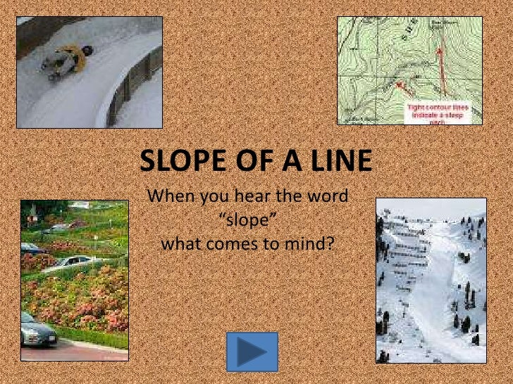 """SLOPE OF A LINE When you hear the word        """"slope""""  what comes to mind?"""
